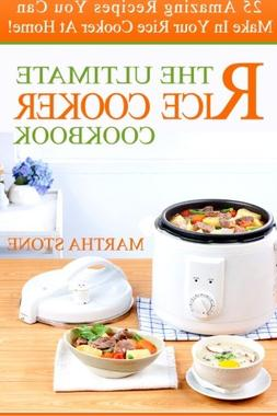 The Ultimate Rice Cooker Cookbook: 25 Amazing Recipes You Ca